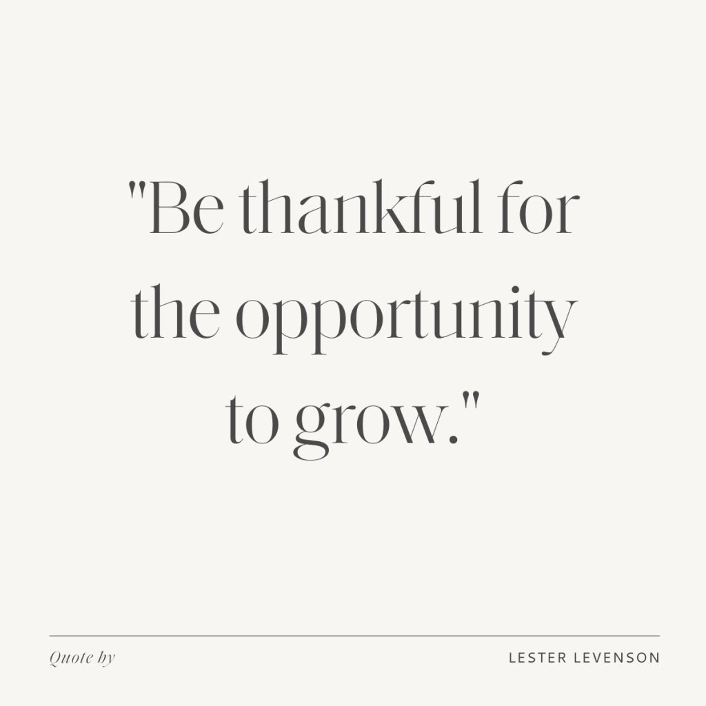 """""""Be thankful for the opportunity to grow.""""  - Lester Levenson's quote"""