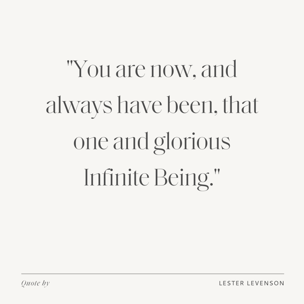 """""""You are now, and always have been, that one and glorious Infinite Being."""" - Lester Levenson"""